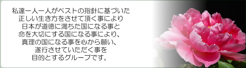私達一人一人がベストの指針に基づいた正しい生き方をさせていただく事により、日本が道徳に満ちた国になる事と命を大切にする国になる事により、真理の国になる事を心から願い、遂行させていただくことを目的とするグループです。